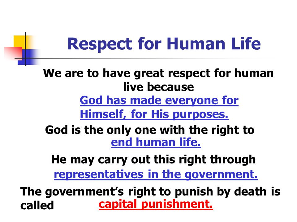 Respect for Human Life We are to have great respect for human live because. God has made everyone for Himself, for His purposes.