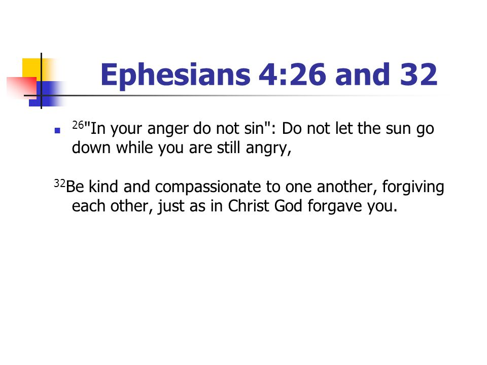 Ephesians 4:26 and 32 26 In your anger do not sin : Do not let the sun go down while you are still angry,