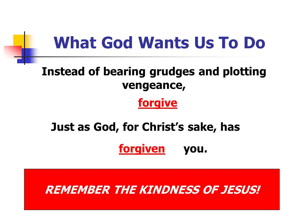 What God Wants Us To Do Instead of bearing grudges and plotting vengeance, forgive. Just as God, for Christ's sake, has.