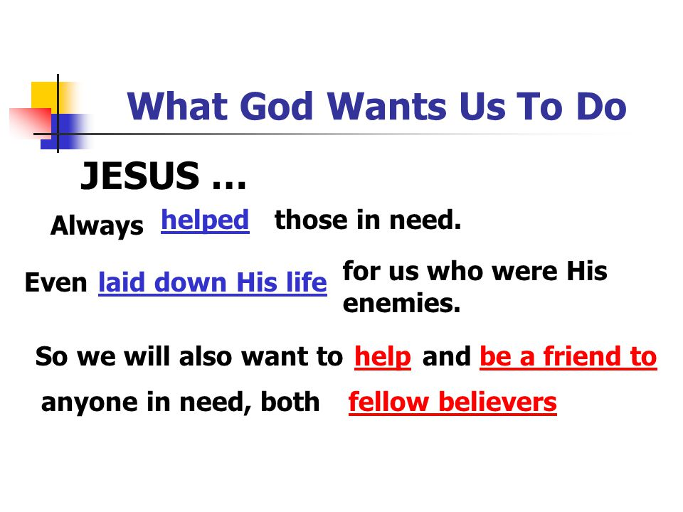 What God Wants Us To Do JESUS … helped those in need. Always