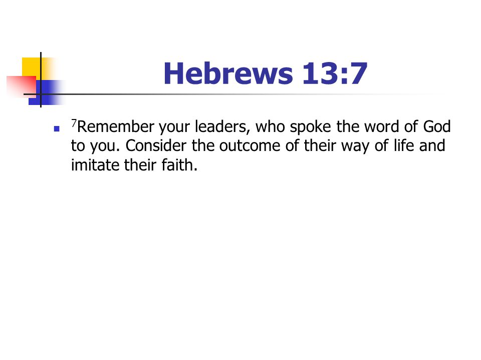 Hebrews 13:7 7Remember your leaders, who spoke the word of God to you. Consider the outcome of their way of life and imitate their faith.