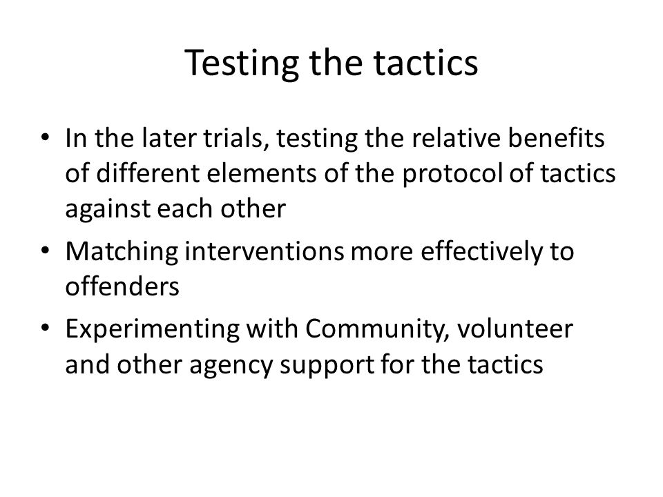 Testing the tactics In the later trials, testing the relative benefits of different elements of the protocol of tactics against each other.