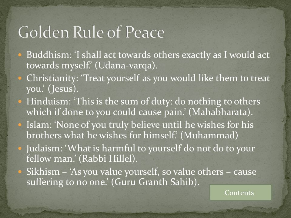 Golden Rule of Peace Buddhism: 'I shall act towards others exactly as I would act towards myself.' (Udana-varqa).