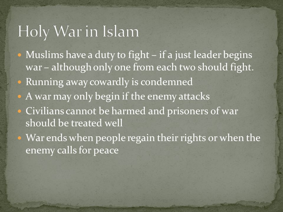 Holy War in Islam Muslims have a duty to fight – if a just leader begins war – although only one from each two should fight.