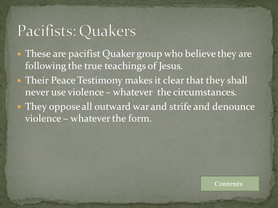 Pacifists: Quakers These are pacifist Quaker group who believe they are following the true teachings of Jesus.