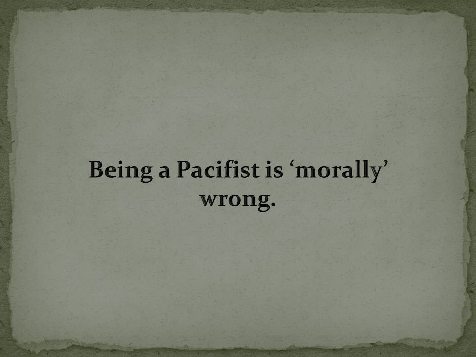Being a Pacifist is 'morally' wrong.