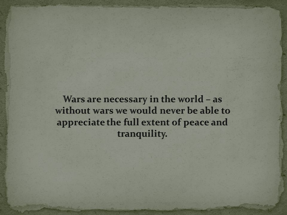 Wars are necessary in the world – as without wars we would never be able to appreciate the full extent of peace and tranquility.