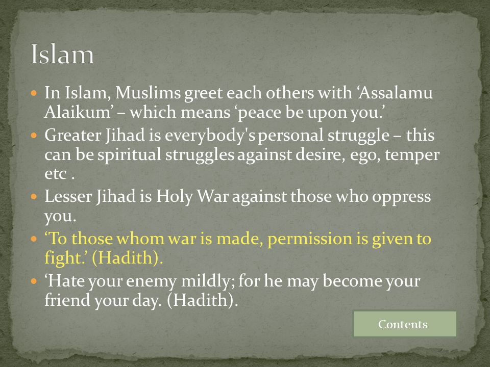 Islam In Islam, Muslims greet each others with 'Assalamu Alaikum' – which means 'peace be upon you.'