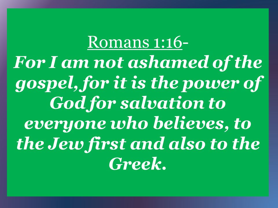 Romans 1:16- For I am not ashamed of the gospel, for it is the power of God for salvation to everyone who believes, to the Jew first and also to the Greek.