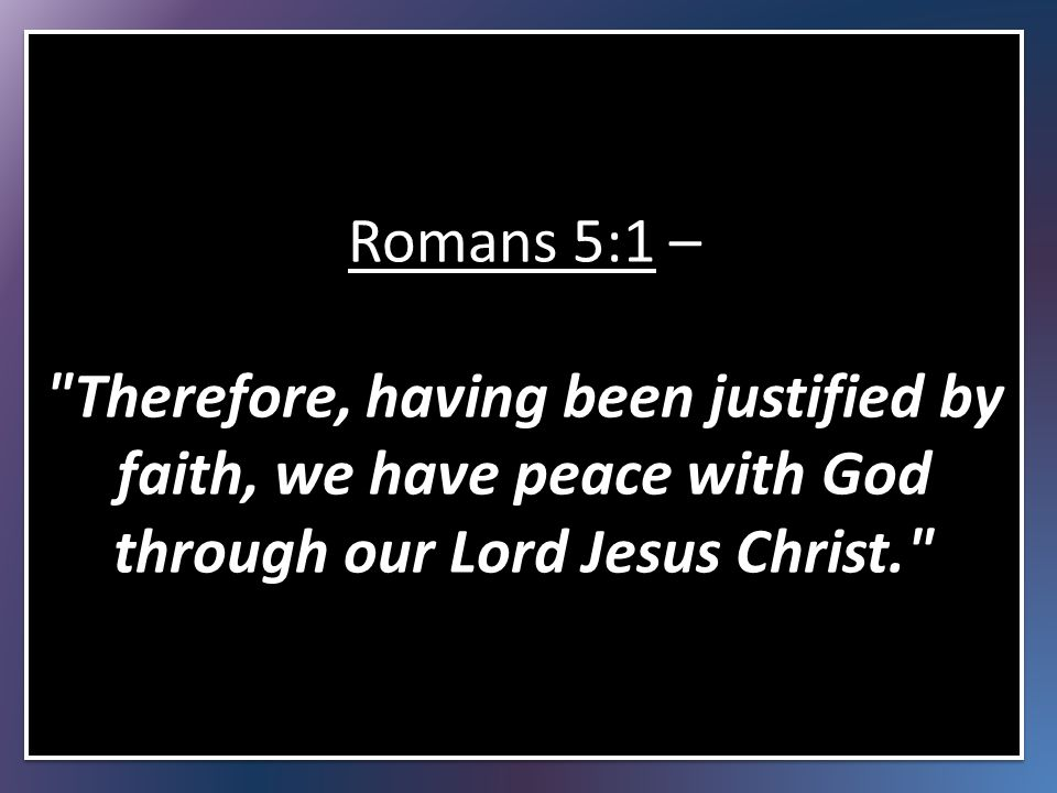 Romans 5:1 – Therefore, having been justified by faith, we have peace with God through our Lord Jesus Christ.