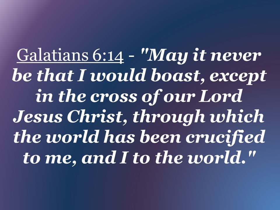 Galatians 6:14 - May it never be that I would boast, except in the cross of our Lord Jesus Christ, through which the world has been crucified to me, and I to the world.