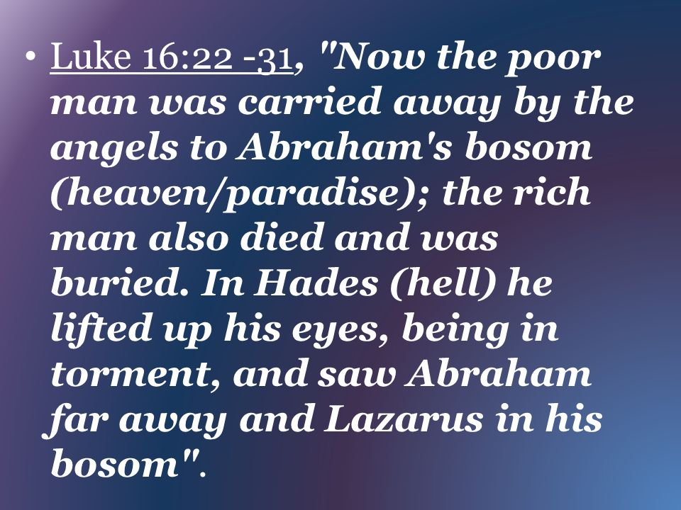Luke 16:22 -31, Now the poor man was carried away by the angels to Abraham s bosom (heaven/paradise); the rich man also died and was buried.