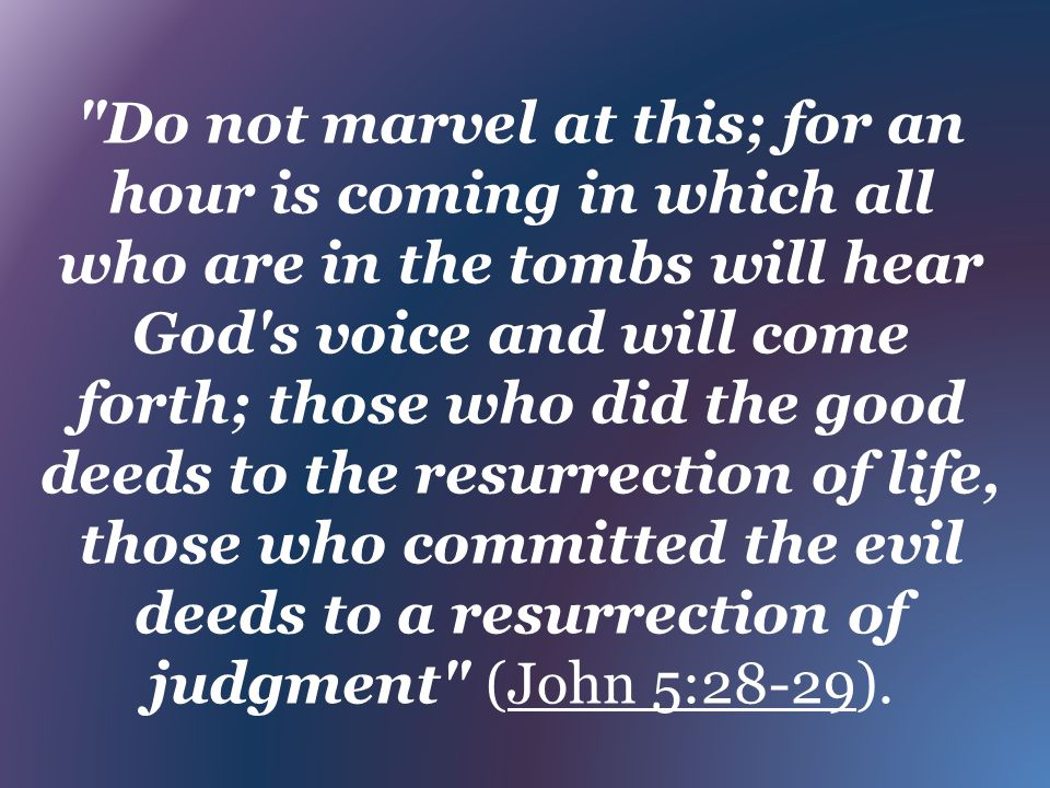 Do not marvel at this; for an hour is coming in which all who are in the tombs will hear God s voice and will come forth; those who did the good deeds to the resurrection of life, those who committed the evil deeds to a resurrection of judgment (John 5:28-29).