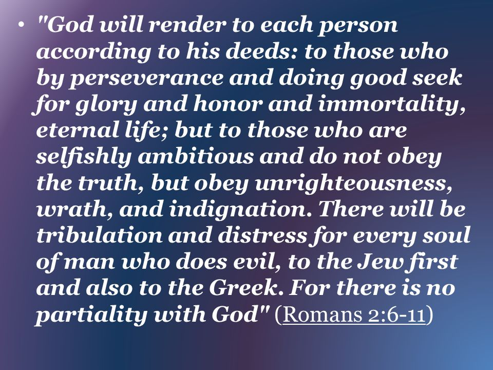 God will render to each person according to his deeds: to those who by perseverance and doing good seek for glory and honor and immortality, eternal life; but to those who are selfishly ambitious and do not obey the truth, but obey unrighteousness, wrath, and indignation.