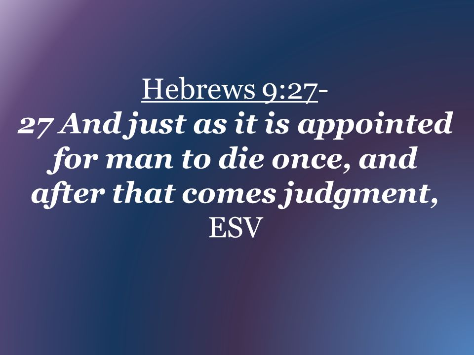 Hebrews 9:27- 27 And just as it is appointed for man to die once, and after that comes judgment, ESV