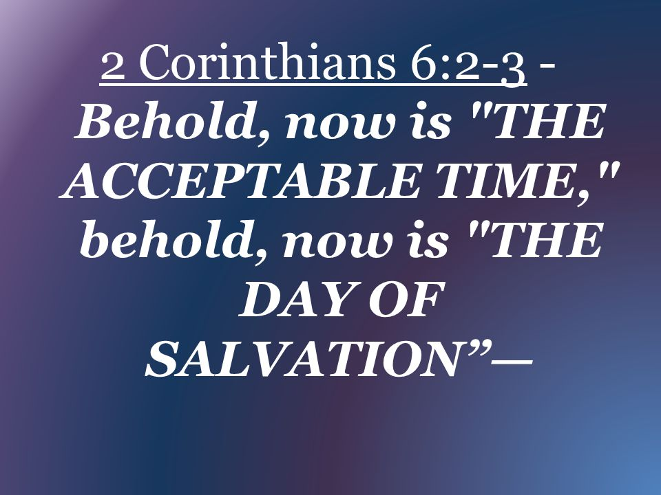 2 Corinthians 6:2-3 - Behold, now is THE ACCEPTABLE TIME, behold, now is THE DAY OF SALVATION —
