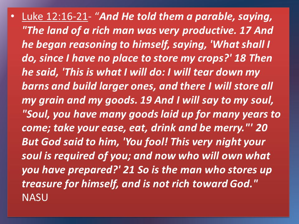 Luke 12:16-21- And He told them a parable, saying, The land of a rich man was very productive.