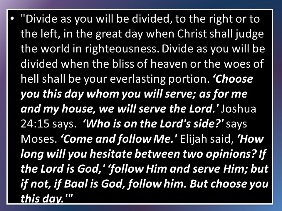 Divide as you will be divided, to the right or to the left, in the great day when Christ shall judge the world in righteousness.