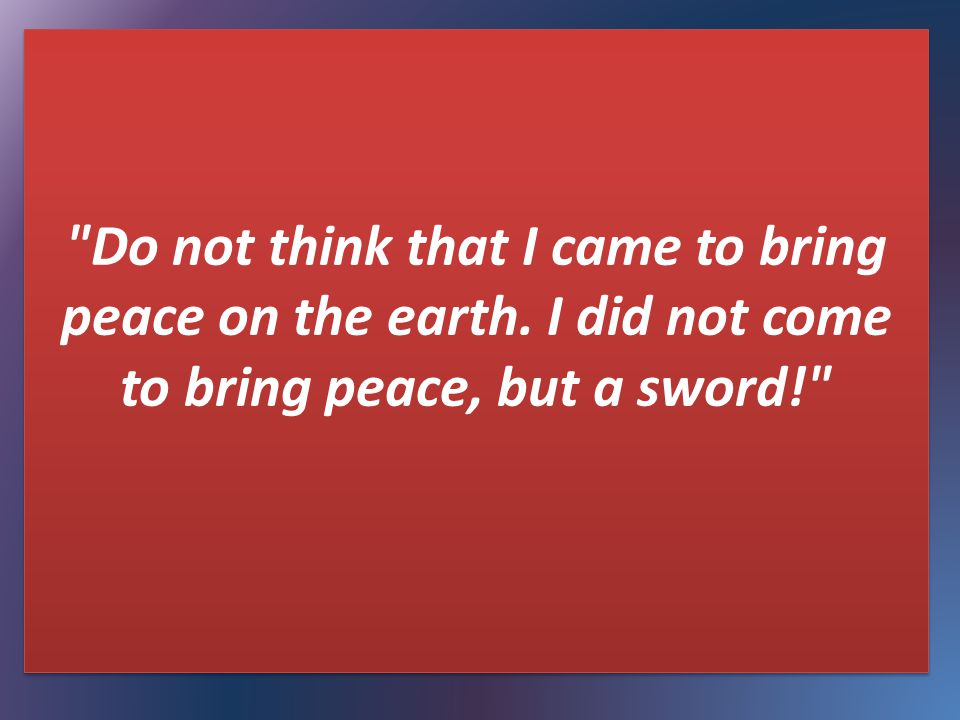 Do not think that I came to bring peace on the earth