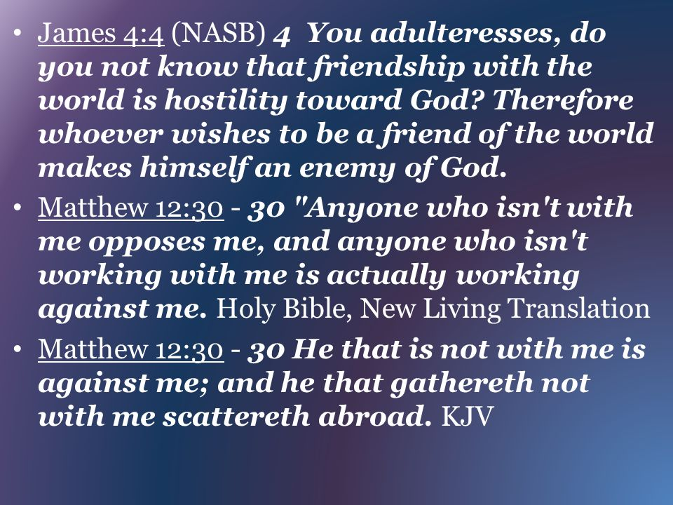 James 4:4 (NASB) 4 You adulteresses, do you not know that friendship with the world is hostility toward God Therefore whoever wishes to be a friend of the world makes himself an enemy of God.