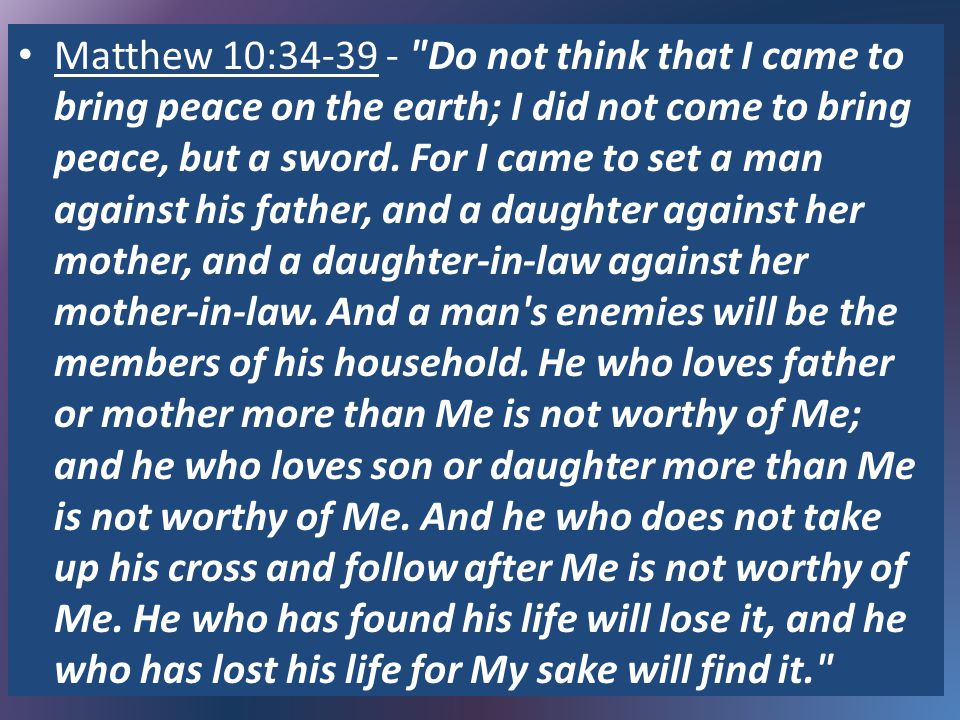 Matthew 10:34-39 - Do not think that I came to bring peace on the earth; I did not come to bring peace, but a sword.