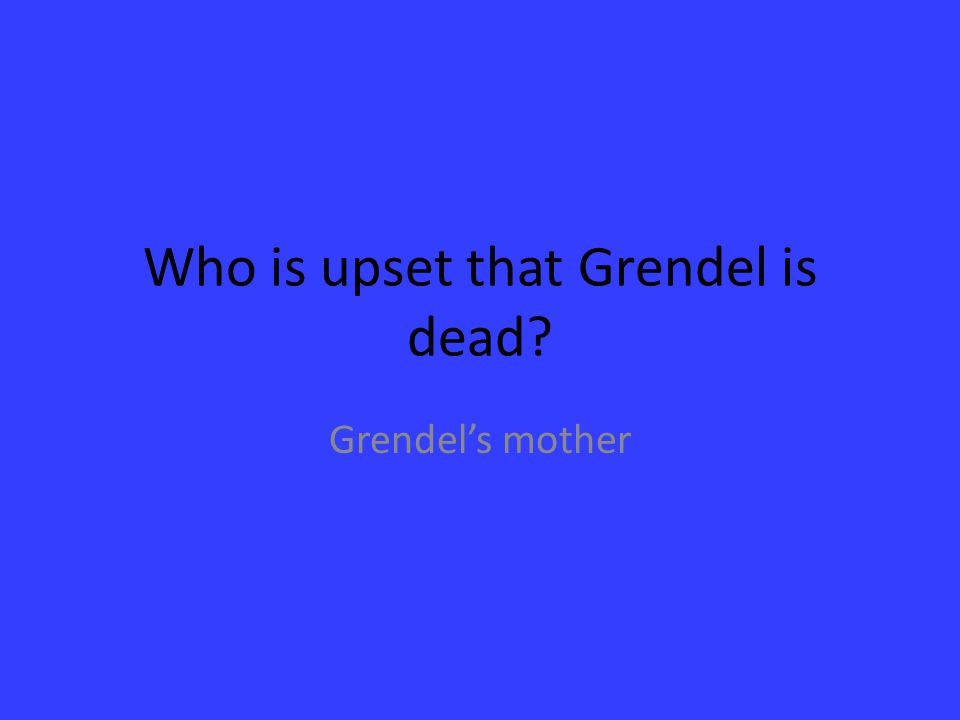 Who is upset that Grendel is dead