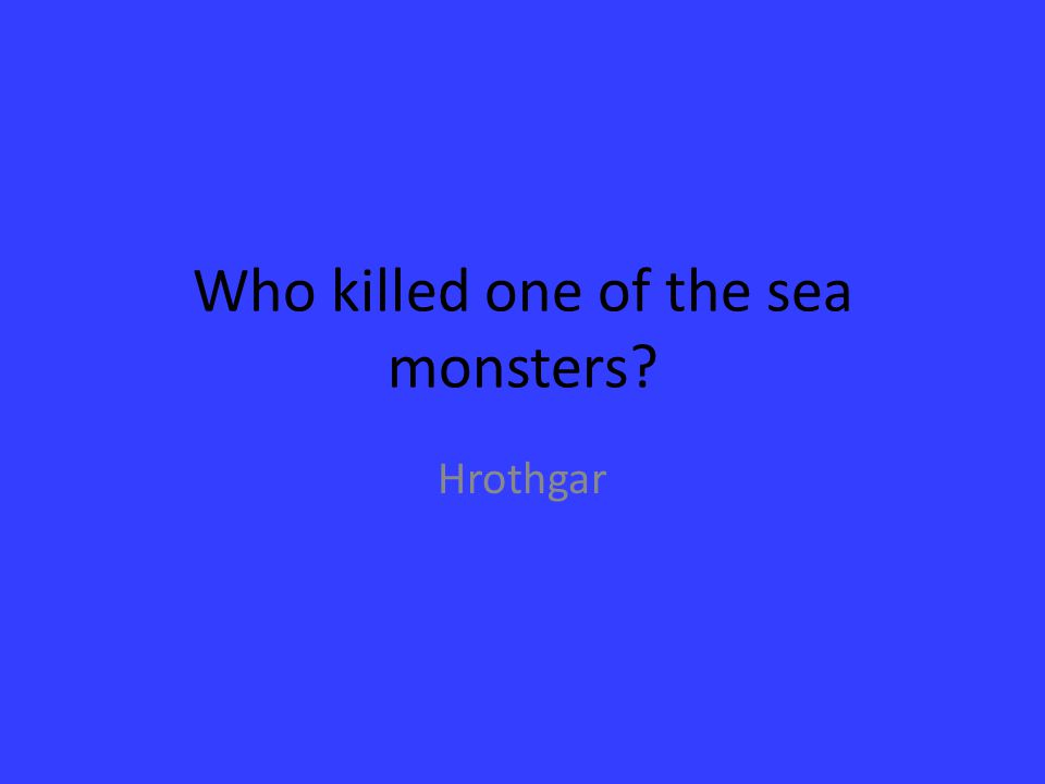 Who killed one of the sea monsters