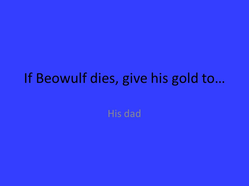 If Beowulf dies, give his gold to…