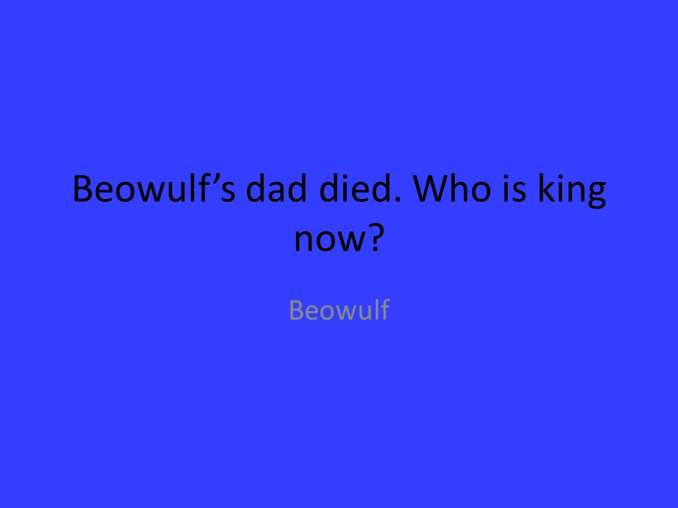 Beowulf's dad died. Who is king now