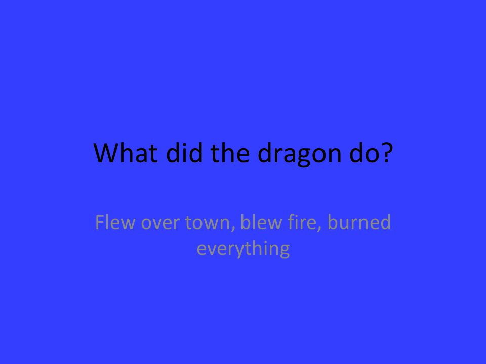 Flew over town, blew fire, burned everything
