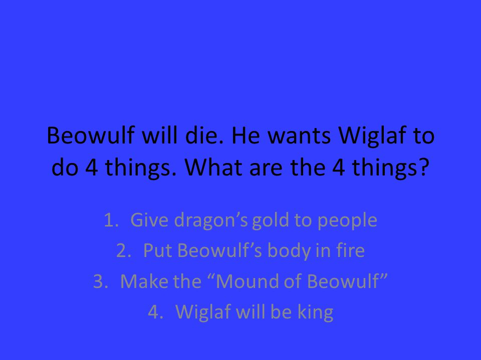 Beowulf will die. He wants Wiglaf to do 4 things. What are the 4 things