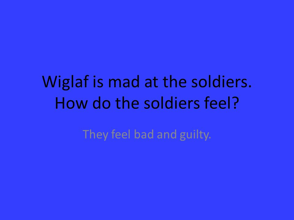Wiglaf is mad at the soldiers. How do the soldiers feel