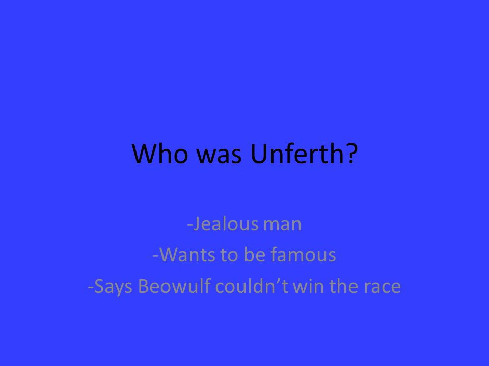 -Jealous man -Wants to be famous -Says Beowulf couldn't win the race