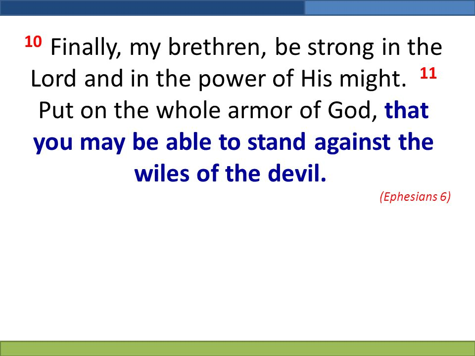 10 Finally, my brethren, be strong in the Lord and in the power of His might. 11 Put on the whole armor of God, that you may be able to stand against the wiles of the devil.