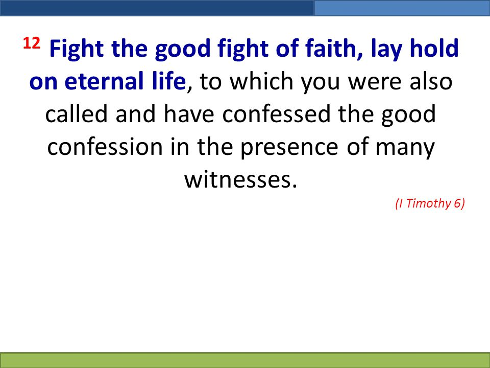 12 Fight the good fight of faith, lay hold on eternal life, to which you were also called and have confessed the good confession in the presence of many witnesses.