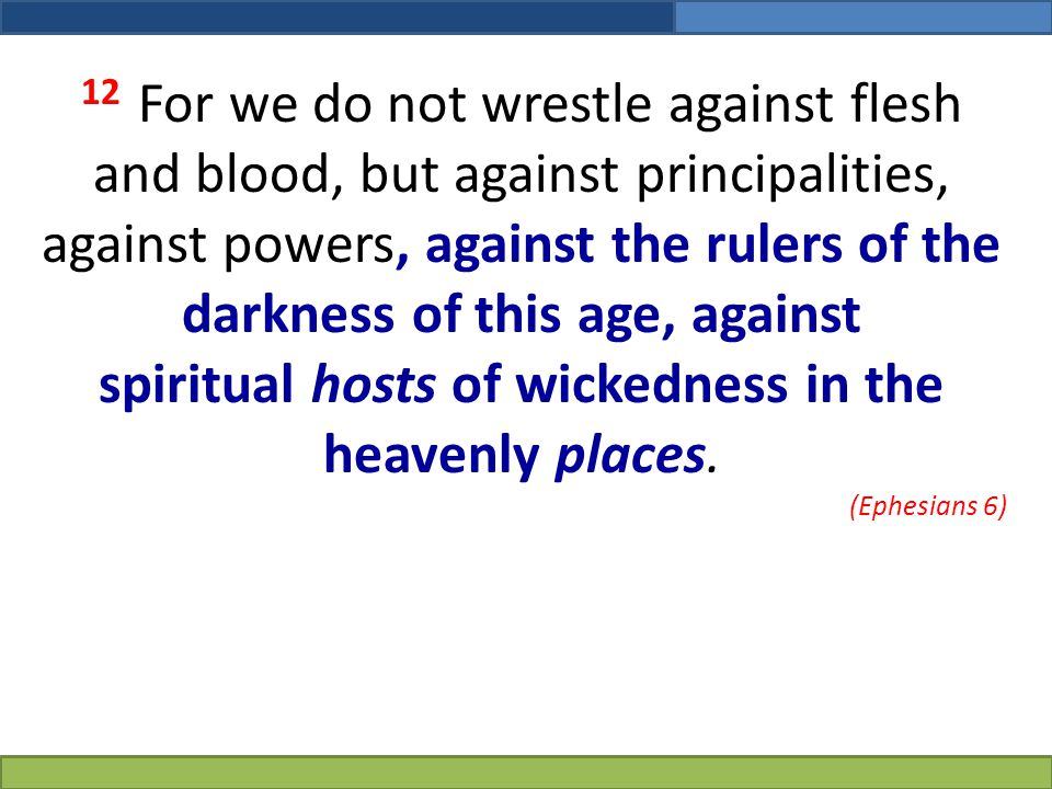 12 For we do not wrestle against flesh and blood, but against principalities, against powers, against the rulers of the darkness of this age, against spiritual hosts of wickedness in the heavenly places.