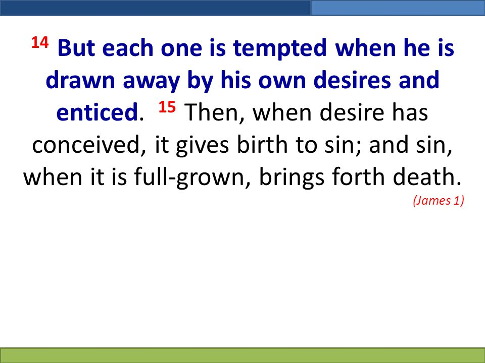 14 But each one is tempted when he is drawn away by his own desires and enticed. 15 Then, when desire has conceived, it gives birth to sin; and sin, when it is full-grown, brings forth death.