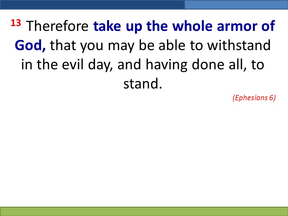 13 Therefore take up the whole armor of God, that you may be able to withstand in the evil day, and having done all, to stand.