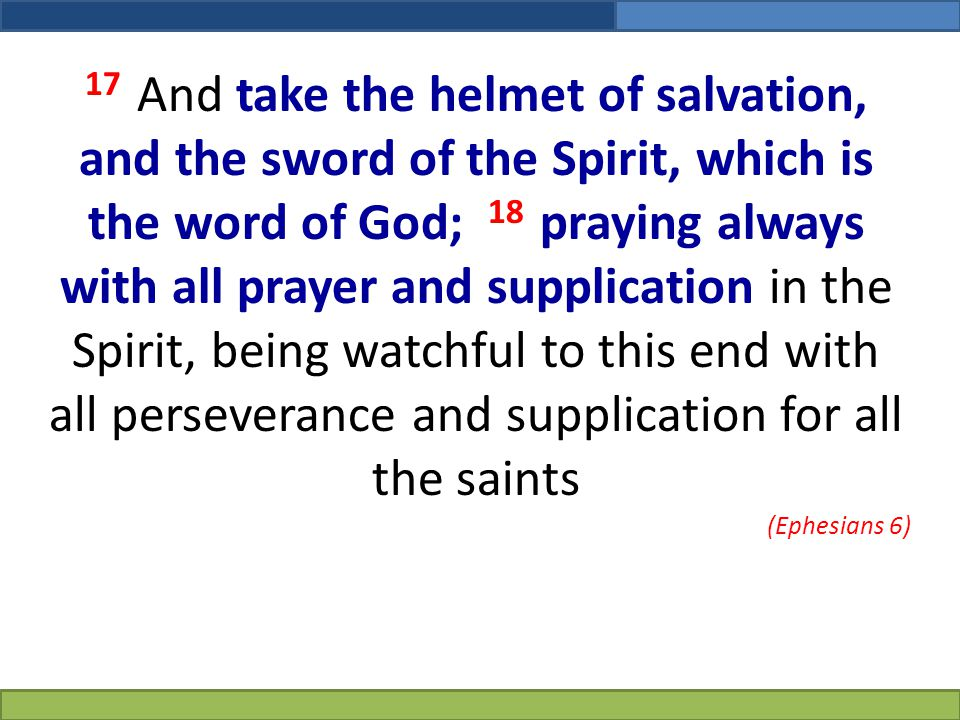 17 And take the helmet of salvation, and the sword of the Spirit, which is the word of God; 18 praying always with all prayer and supplication in the Spirit, being watchful to this end with all perseverance and supplication for all the saints