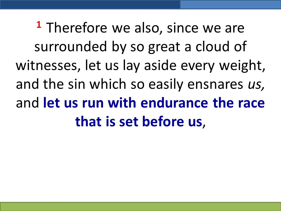 1 Therefore we also, since we are surrounded by so great a cloud of witnesses, let us lay aside every weight, and the sin which so easily ensnares us, and let us run with endurance the race that is set before us,