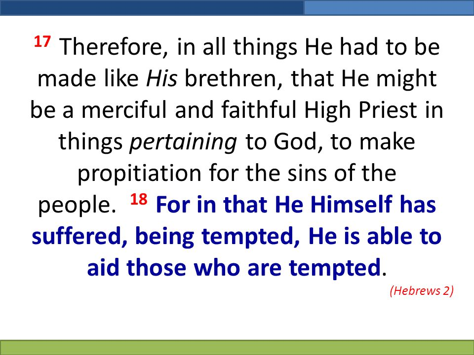 17 Therefore, in all things He had to be made like His brethren, that He might be a merciful and faithful High Priest in things pertaining to God, to make propitiation for the sins of the people. 18 For in that He Himself has suffered, being tempted, He is able to aid those who are tempted.