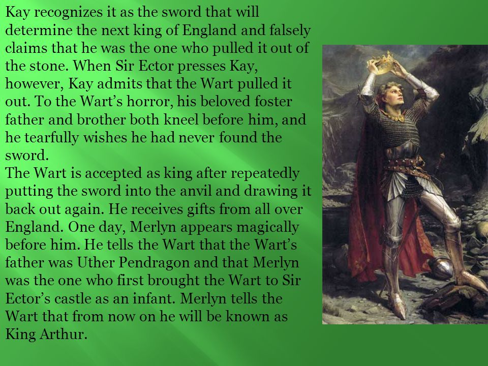 Kay recognizes it as the sword that will determine the next king of England and falsely claims that he was the one who pulled it out of the stone. When Sir Ector presses Kay, however, Kay admits that the Wart pulled it out. To the Wart's horror, his beloved foster father and brother both kneel before him, and he tearfully wishes he had never found the sword.