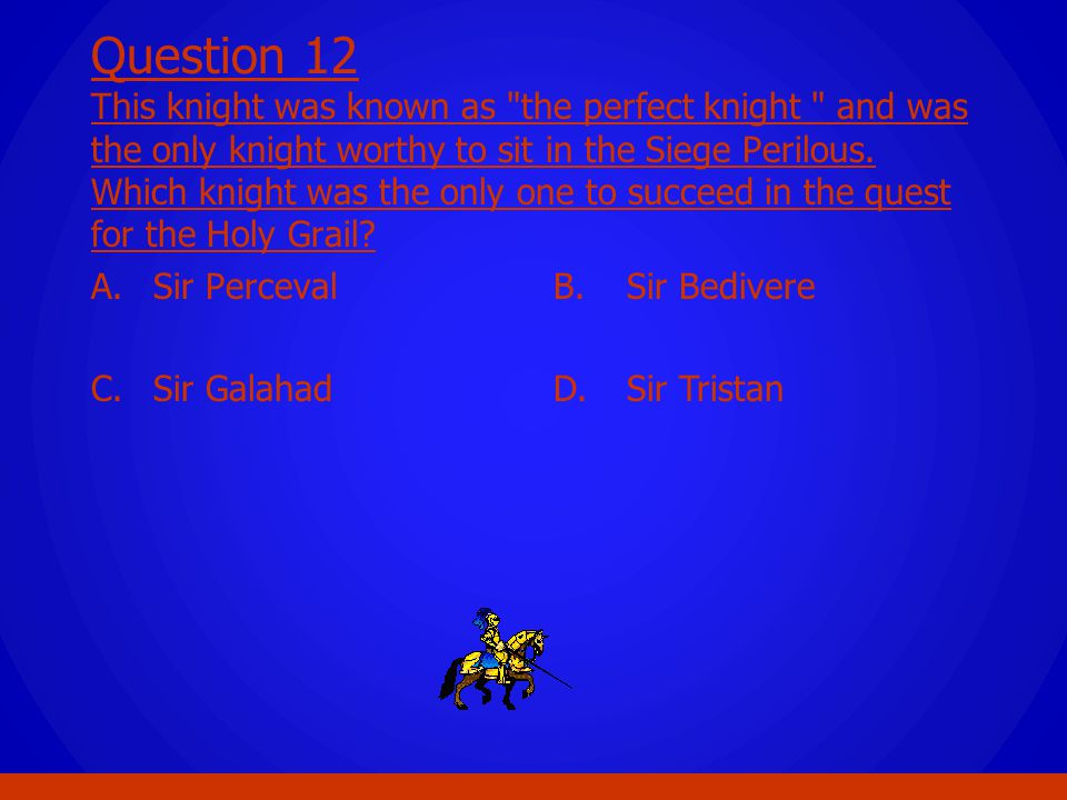 Question 12 This knight was known as the perfect knight and was the only knight worthy to sit in the Siege Perilous. Which knight was the only one to succeed in the quest for the Holy Grail