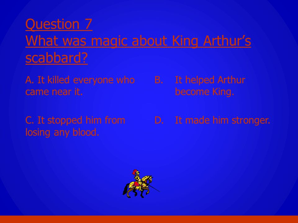 Question 7 What was magic about King Arthur's scabbard