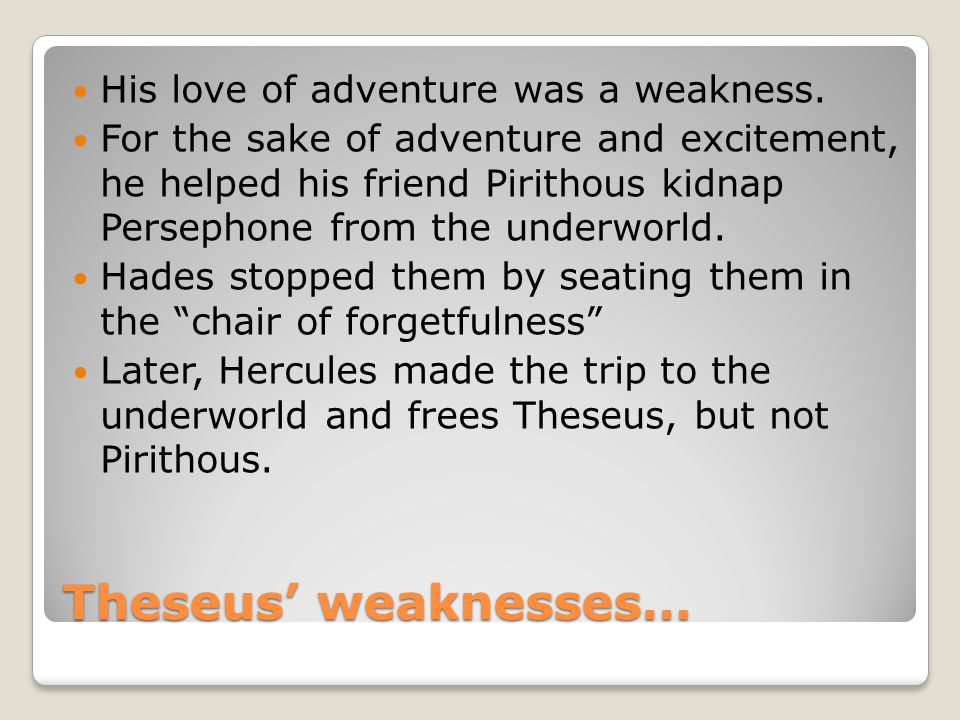 Theseus' weaknesses… His love of adventure was a weakness.