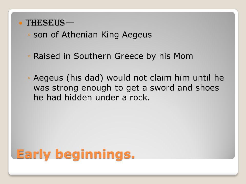 Early beginnings. Theseus— son of Athenian King Aegeus