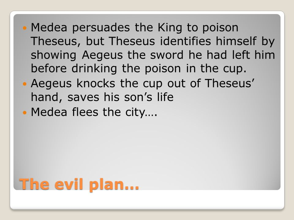 Medea persuades the King to poison Theseus, but Theseus identifies himself by showing Aegeus the sword he had left him before drinking the poison in the cup.