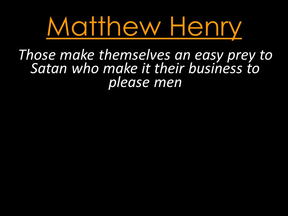 Matthew Henry Those make themselves an easy prey to Satan who make it their business to please men