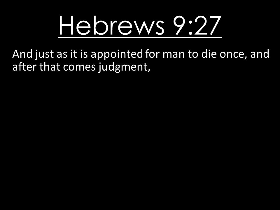 Hebrews 9:27 And just as it is appointed for man to die once, and after that comes judgment,
