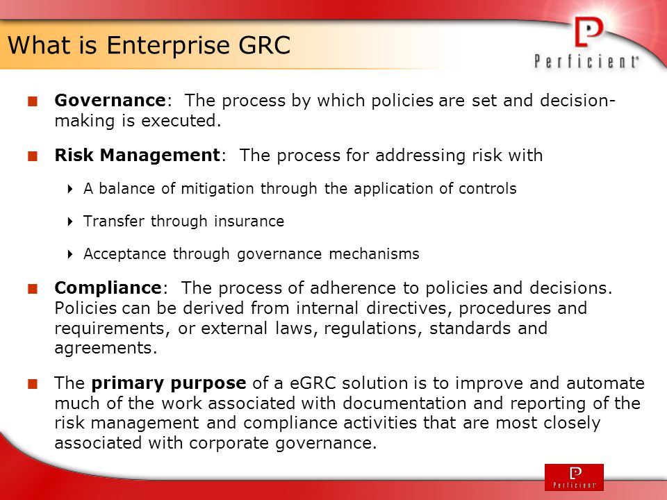What is Enterprise GRC Governance: The process by which policies are set and decision- making is executed.